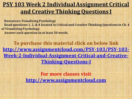 PSY 103 Week 2 Individual Assignment Critical and Creative Thinking Questions I Resources: Visualizing Psychology Read questions 1, 2, & 4 located in Critical.