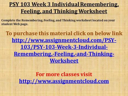 PSY 103 Week 3 Individual Remembering, Feeling, and Thinking Worksheet Complete the Remembering, Feeling, and Thinking worksheet located on your student.