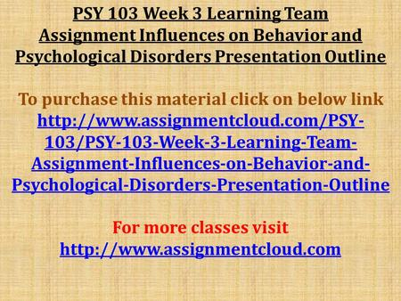PSY 103 Week 3 Learning Team Assignment Influences on Behavior and Psychological Disorders Presentation Outline To purchase this material click on below.