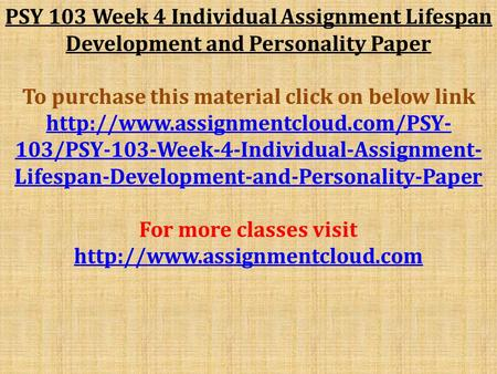 PSY 103 Week 4 Individual Assignment Lifespan Development and Personality Paper To purchase this material click on below link