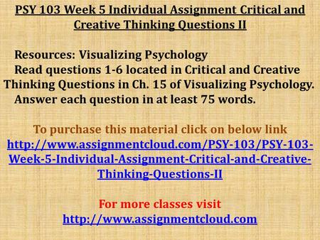 PSY 103 Week 5 Individual Assignment Critical and Creative Thinking Questions II Resources: Visualizing Psychology Read questions 1-6 located in Critical.