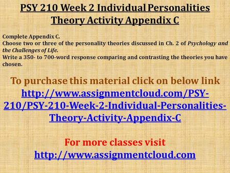 PSY 210 Week 2 Individual Personalities Theory Activity Appendix C Complete Appendix C. Choose two or three of the personality theories discussed in Ch.