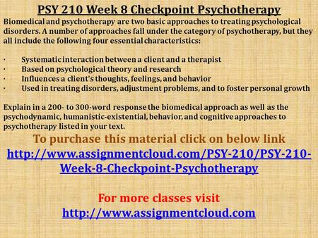 PSY 210 Week 8 Checkpoint Psychotherapy Biomedical and psychotherapy are two basic approaches to treating psychological disorders. A number of approaches.