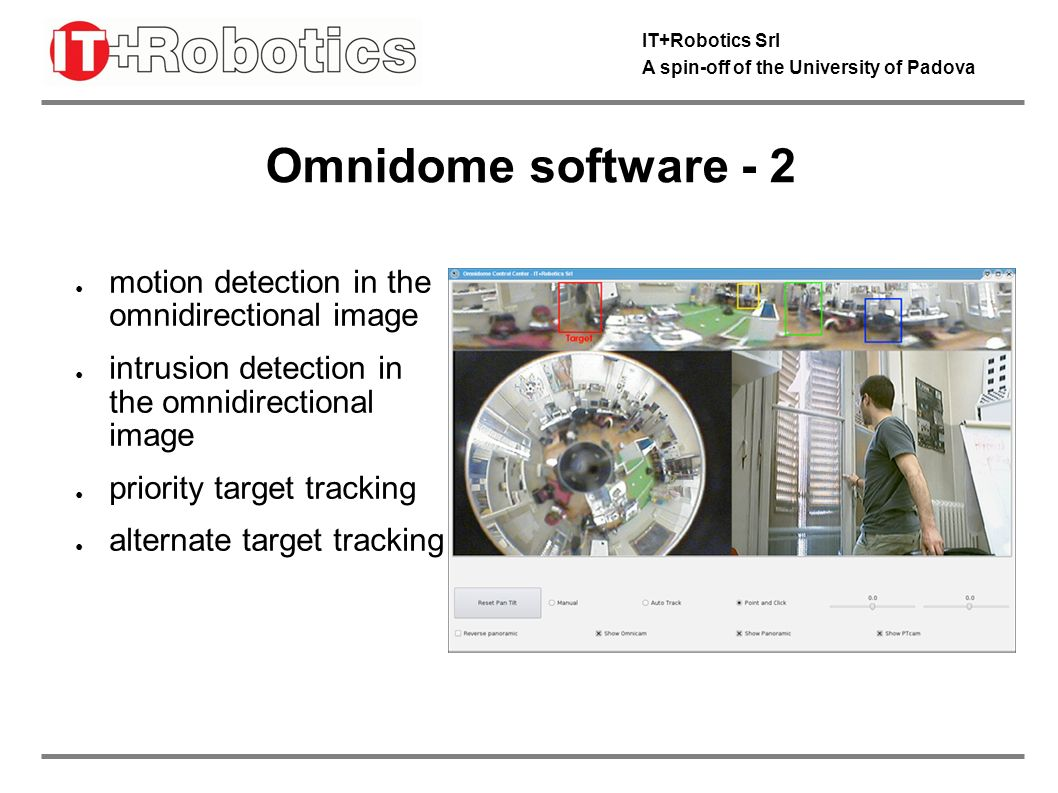 IT+Robotics Srl A spin-off of the University of Padova Omnidome software - 3 manual control of PZT camera point-and-click control of PTZ camera automatic tracking by the PTZ camera of moving targets in the omnidirectional image The software can run on a host PC or run on a optional embedded DSP