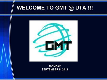 WELCOME TO GMT @ UTA !!! MONDAY SEPTEMBER 9, 2013.