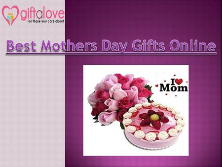 Distance can never be a hurdle when you truly try for something! Send Mother's Day Gifts to make her feel delighted and valued. These Marvelous gifts as shown in slide will surly bring tears in her eyes, making her feel happy. For more Details: http://www