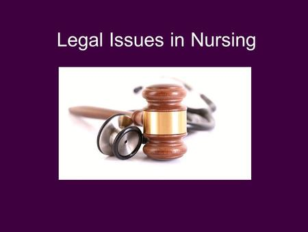 Legal Issues in Nursing Legal Aspects of Nursing.