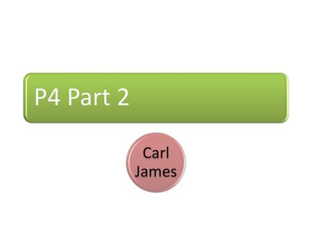 P4 Part 2 Carl James.