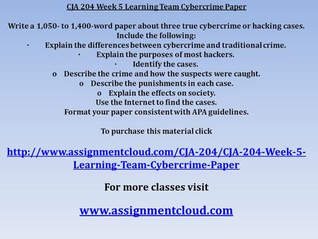 CJA 204 Week 5 Learning Team Cybercrime Paper Write a 1,050- to 1,400-word paper about three true cybercrime or hacking cases. Include the following: ·