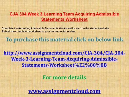 CJA 304 Week 3 Learning Team Acquiring Admissible Statements Worksheet ​ Complete the Acquiring Admissible Statements Worksheet located on the student.