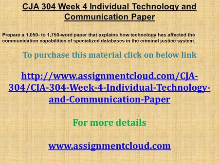 CJA 304 Week 4 Individual Technology and Communication Paper Prepare a 1,050- to 1,750-word paper that explains how technology has affected the communication.