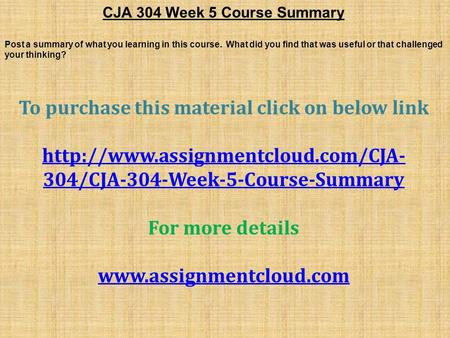 CJA 304 Week 5 Course Summary Post a summary of what you learning in this course. What did you find that was useful or that challenged your thinking? To.