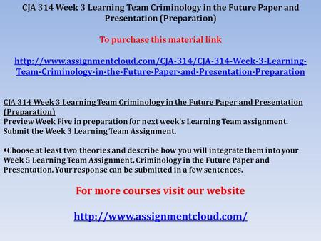 CJA 314 Week 3 Learning Team Criminology in the Future Paper and Presentation (Preparation) To purchase this material link