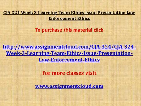 CJA 324 Week 3 Learning Team Ethics Issue Presentation Law Enforcement Ethics To purchase this material click
