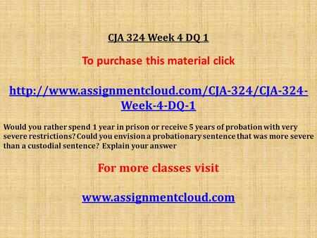 CJA 324 Week 4 DQ 1 To purchase this material click  Week-4-DQ-1 Would you rather spend 1 year in prison.