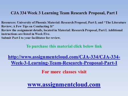 "CJA 334 Week 3 Learning Team Research Proposal, Part I Resources: University of Phoenix Material: Research Proposal, Part I; and ""The Literature Review;"