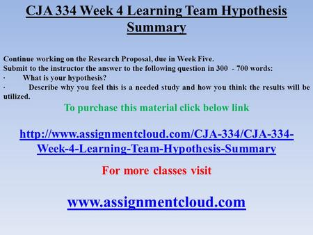 CJA 334 Week 4 Learning Team Hypothesis Summary Continue working on the Research Proposal, due in Week Five. Submit to the instructor the answer to the.