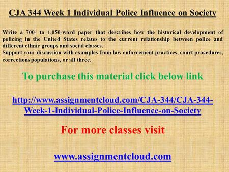 CJA 344 Week 1 Individual Police Influence on Society Write a 700- to 1,050-word paper that describes how the historical development of policing in the.