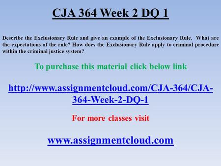 CJA 364 Week 2 DQ 1 Describe the Exclusionary Rule and give an example of the Exclusionary Rule. What are the expectations of the rule? How does the Exclusionary.