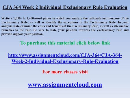 CJA 364 Week 2 Individual Exclusionary Rule Evaluation Write a 1,050- to 1,400-word paper in which you analyze the rationale and purpose of the Exclusionary.
