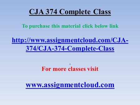 CJA 374 Complete Class To purchase this material click below link  374/CJA-374-Complete-Class. For more classes visit.