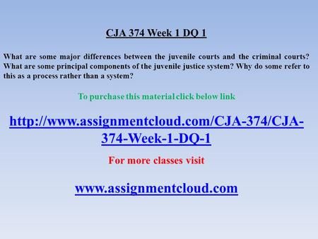 CJA 374 Week 1 DQ 1 What are some major differences between the juvenile courts and the criminal courts? What are some principal components of the juvenile.