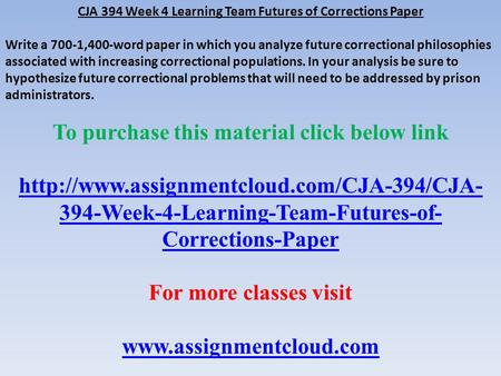 CJA 394 Week 4 Learning Team Futures of Corrections Paper Write a 700-1,400-word paper in which you analyze future correctional philosophies associated.