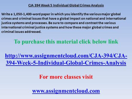CJA 394 Week 5 Individual Global Crimes Analysis Write a 1,050-1,400-word paper in which you identify the various major global crimes and criminal issues.