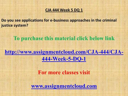 CJA 444 Week 5 DQ 1 Do you see applications for e-business approaches in the criminal justice system? To purchase this material click below link