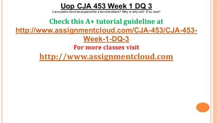 Uop CJA 453 Week 1 DQ 3 Can a police force be prepared for a terrorist attack? Why or why not? If so, how? Check this A+ tutorial guideline at