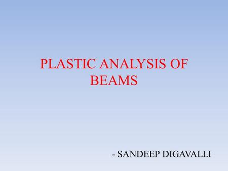 PLASTIC ANALYSIS OF BEAMS - SANDEEP DIGAVALLI. AT A GLANCE OF THIS TOPIC  BASIS OF PLASTIC THEORY  STRESS-STRAIN CURVE OF PLASTIC MATERIALS  STRESSES.