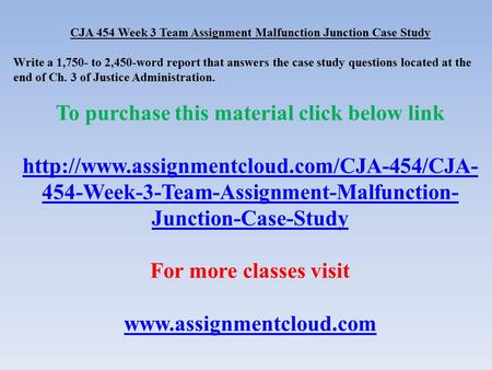 CJA 454 Week 3 Team Assignment Malfunction Junction Case Study Write a 1,750- to 2,450-word report that answers the case study questions located at the.