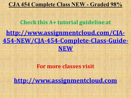 CJA 454 Complete Class NEW - Graded 98% Check this A+ tutorial guideline at  454-NEW/CJA-454-Complete-Class-Guide- NEW.
