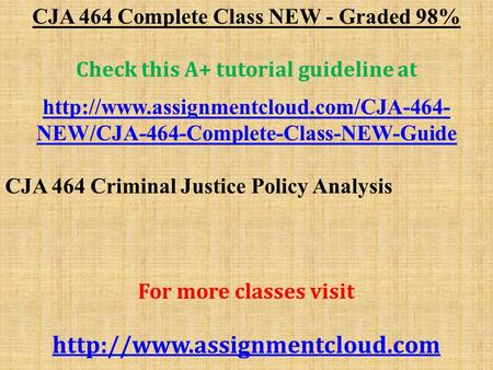 CJA 464 Complete Class NEW - Graded 98% Check this A+ tutorial guideline at  NEW/CJA-464-Complete-Class-NEW-Guide.