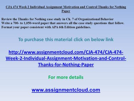 CJA 474 Week 2 Individual Assignment Motivation and Control Thanks for Nothing Paper Review the Thanks for Nothing case study in Ch. 7 of Organizational.