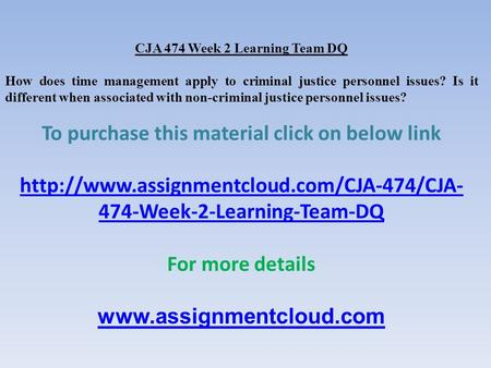 CJA 474 Week 2 Learning Team DQ How does time management apply to criminal justice personnel issues? Is it different when associated with non-criminal.