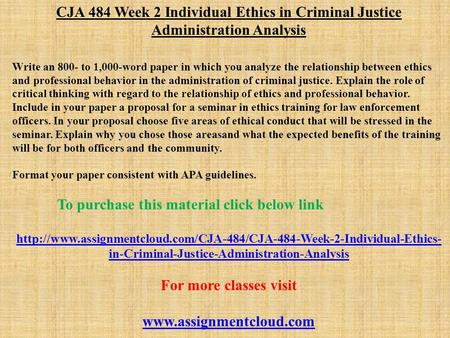 CJA 484 Week 2 Individual Ethics in Criminal Justice Administration Analysis Write an 800- to 1,000-word paper in which you analyze the relationship between.
