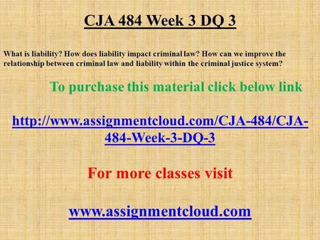 CJA 484 Week 3 DQ 3 What is liability? How does liability impact criminal law? How can we improve the relationship between criminal law and liability within.