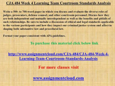 CJA 484 Week 4 Learning Team Courtroom Standards Analysis Write a 500- to 700-word paper in which you discuss and evaluate the diverse roles of judges,