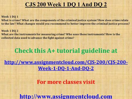 CJS 200 Week 1 DQ 1 And DQ 2 Week 1 DQ 1 What is crime? What are the components of the criminal justice system? How does crime relate to the law? What.