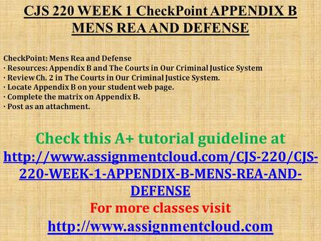 CJS 220 WEEK 1 CheckPoint APPENDIX B MENS REA AND DEFENSE CheckPoint: Mens Rea and Defense · Resources: Appendix B and The Courts in Our Criminal Justice.