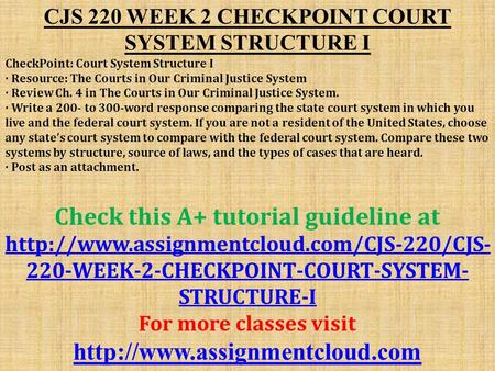 CJS 220 WEEK 2 CHECKPOINT COURT SYSTEM STRUCTURE I CheckPoint: Court System Structure I · Resource: The Courts in Our Criminal Justice System · Review.