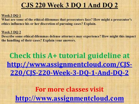 CJS 220 Week 3 DQ 1 And DQ 2 Week 3 DQ 1 What are some of the ethical dilemmas that prosecutors face? How might a prosecutor's ethics influence his or.