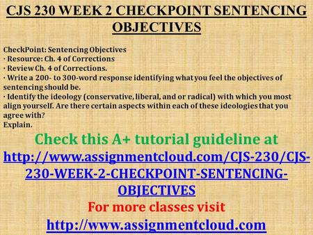 CJS 230 WEEK 2 CHECKPOINT SENTENCING OBJECTIVES CheckPoint: Sentencing Objectives · Resource: Ch. 4 of Corrections · Review Ch. 4 of Corrections. · Write.