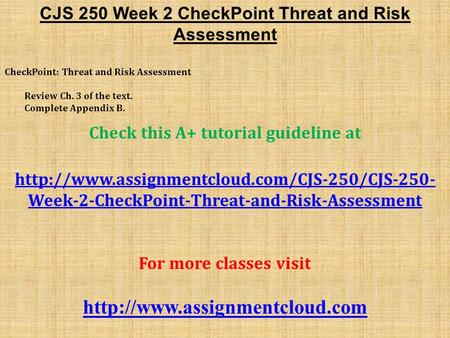 CJS 250 Week 2 CheckPoint Threat and Risk Assessment CheckPoint: Threat and Risk Assessment Review Ch. 3 of the text. Complete Appendix B. Check this A+