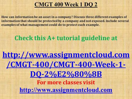 CMGT 400 Week 1 DQ 2 ​ How can information be an asset in a company? Discuss three different examples of information that should be protected by a company.