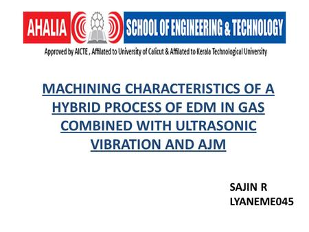 MACHINING CHARACTERISTICS OF A HYBRID PROCESS OF EDM IN GAS COMBINED WITH ULTRASONIC VIBRATION AND AJM SAJIN R LYANEME045.