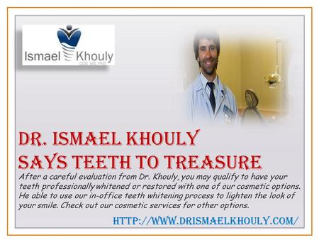 Dr. Ismael Khouly Says Teeth to Treasure After a careful evaluation from Dr. Khouly, you may qualify to have your teeth professionally whitened or restored.