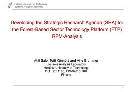 Developing the Strategic Research Agenda (SRA) for the Forest-Based Sector Technology Platform (FTP) RPM-Analysis Ahti Salo, Totti Könnölä and Ville Brummer.