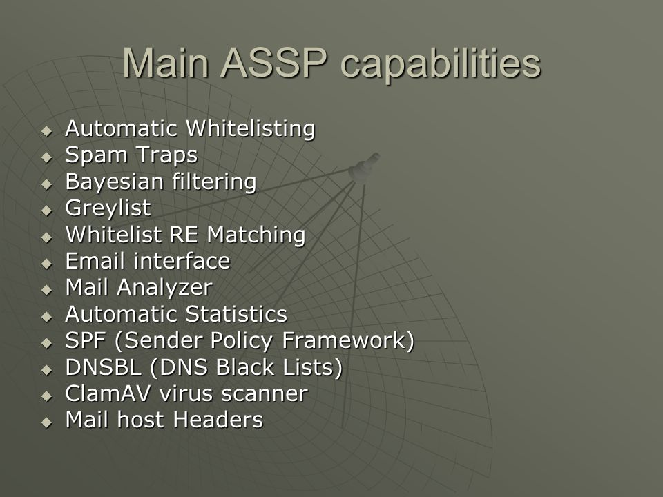 ASSP Features Uses existing MTA and MUAs Uses existing MTA and MUAs Runs on Linux, Unix, Windows, OS X, and more Runs on Linux, Unix, Windows, OS X, and more Automatic whitelist – no-one you email will ever be blocked Automatic whitelist – no-one you email will ever be blocked Redlist keeps an address off the whitelist Redlist keeps an address off the whitelist Uses honeypot type spambucket addresses to automatically recognize spam and update your spam database Uses honeypot type spambucket addresses to automatically recognize spam and update your spam database Bayesian filter intelligently classifies email into spam and non-spam Bayesian filter intelligently classifies email into spam and non-spam Supports site-defined regular expressions to identify spam or non-spam email Supports site-defined regular expressions to identify spam or non-spam email Accepts whitelist submissions and spam error reports by authorized email Accepts whitelist submissions and spam error reports by authorized email Browser based setup Browser based setup Keeps spam statistics for your site Keeps spam statistics for your site Recognizes Mime encoded and other camouflaged spam Recognizes Mime encoded and other camouflaged spam Can listen on more than one smtp port Can listen on more than one smtp port Basic anti-virus filtering using the ClamAV virus databases Basic anti-virus filtering using the ClamAV virus databases Optionally blocks no mail but adds an email header and/or updates the message subject (*****SPAM*****) Optionally blocks no mail but adds an email header and/or updates the message subject (*****SPAM*****) Can block spam-bombs (when spammers forge your domain in the from field) Can block spam-bombs (when spammers forge your domain in the from field) More More